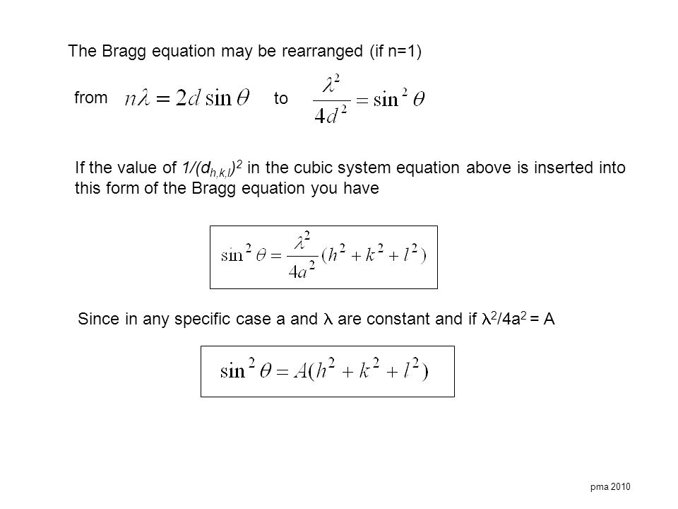 pma 2010 The Bragg equation may be rearranged (if n=1) from to If the value of 1/(d h,k,l ) 2 in the cubic system equation above is inserted into this
