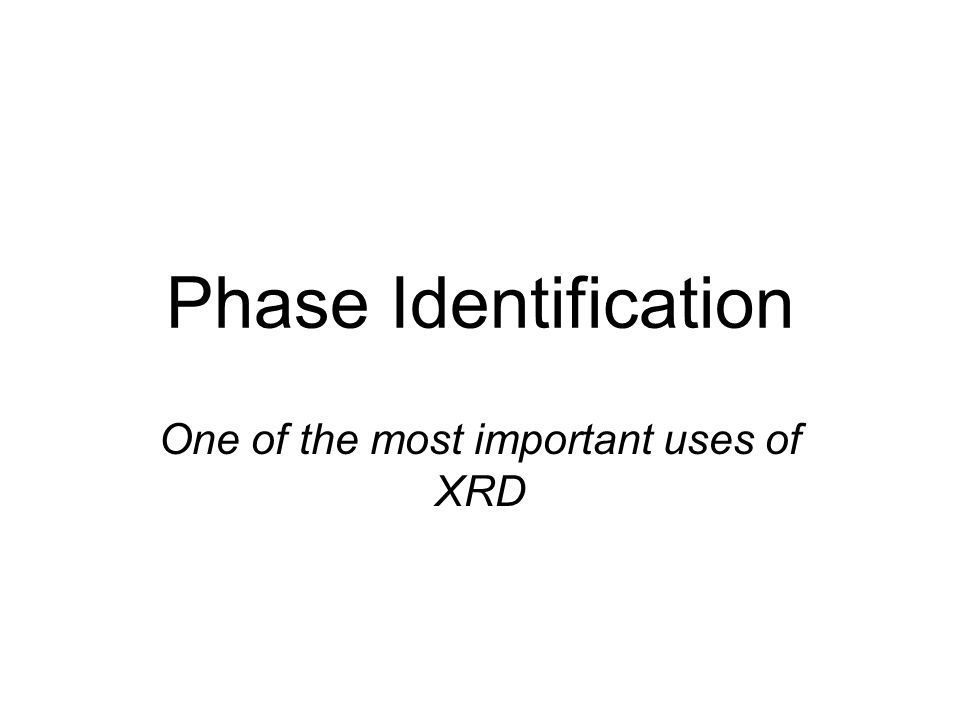 Phase Identification One of the most important uses of XRD