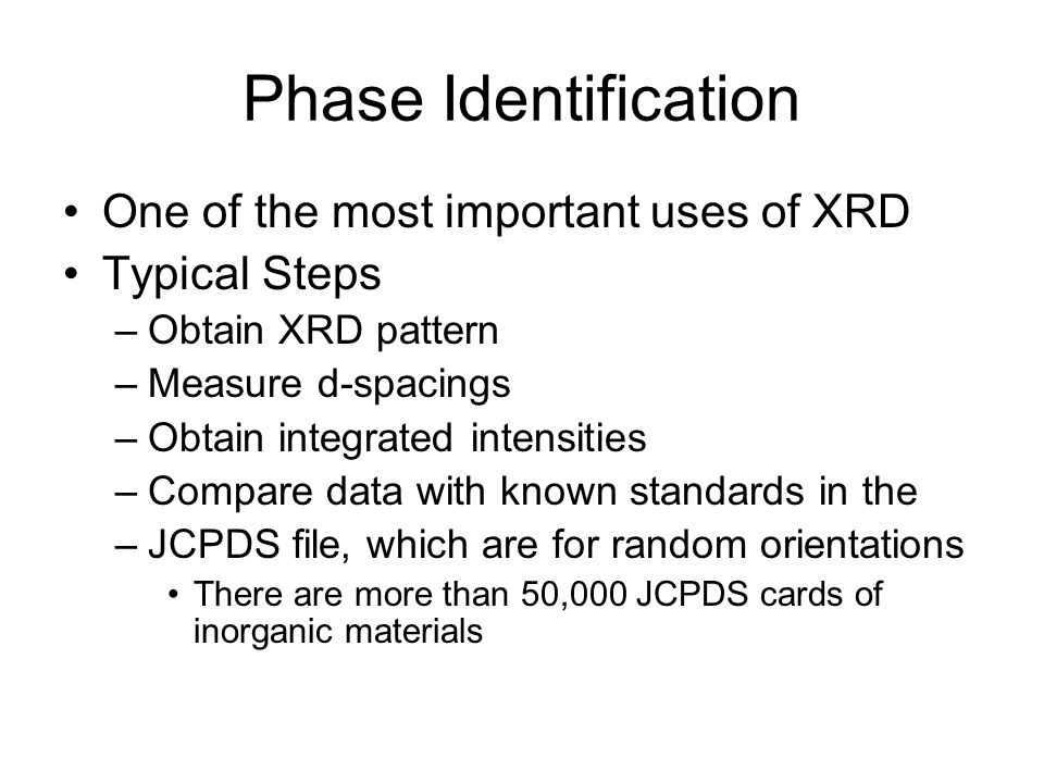 Phase Identification One of the most important uses of XRD Typical Steps –Obtain XRD pattern –Measure d-spacings –Obtain integrated intensities –Compa