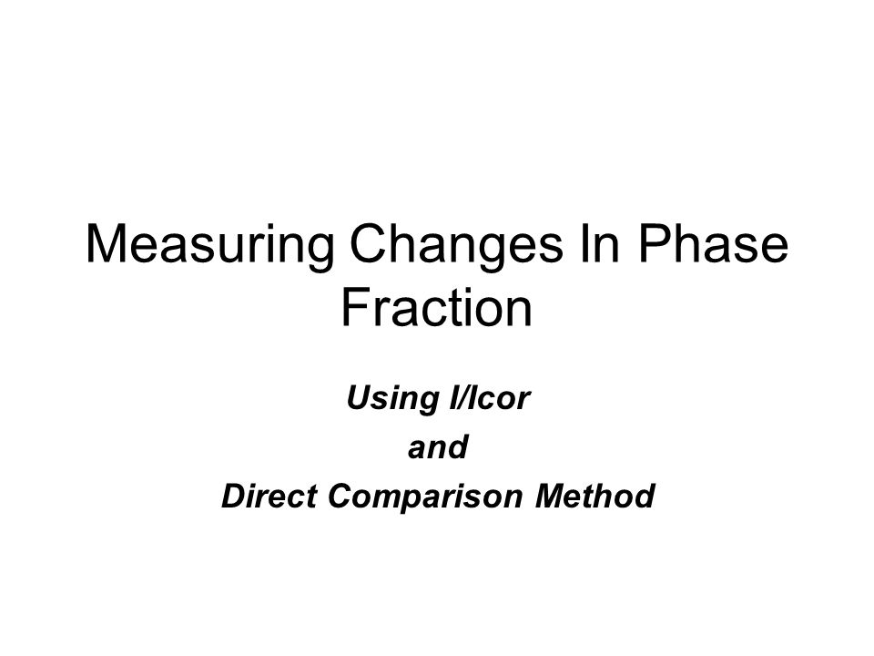 Measuring Changes In Phase Fraction Using I/Icor and Direct Comparison Method