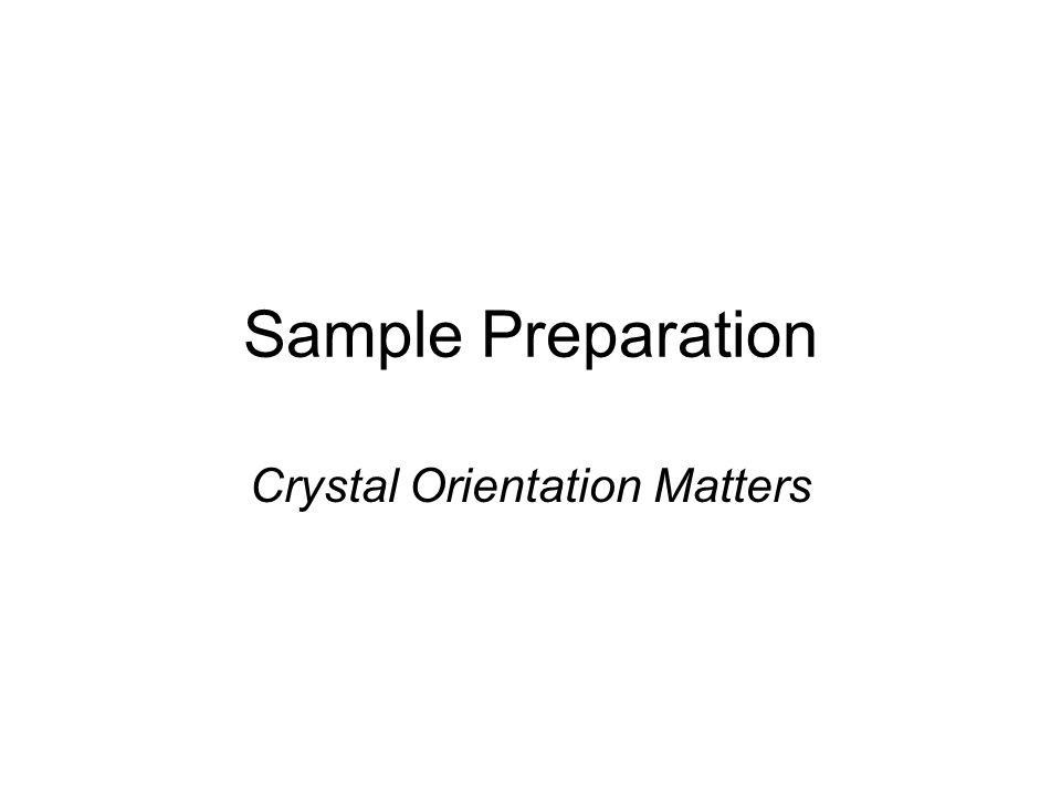 Sample Preparation Crystal Orientation Matters