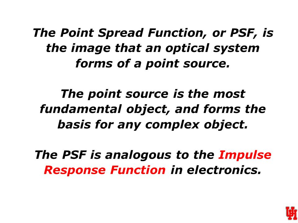 The Point Spread Function, or PSF, is the image that an optical system forms of a point source.