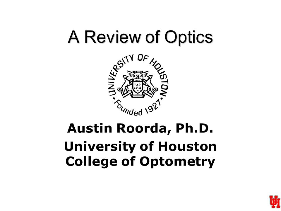 A Review of Optics Austin Roorda, Ph.D. University of Houston College of Optometry