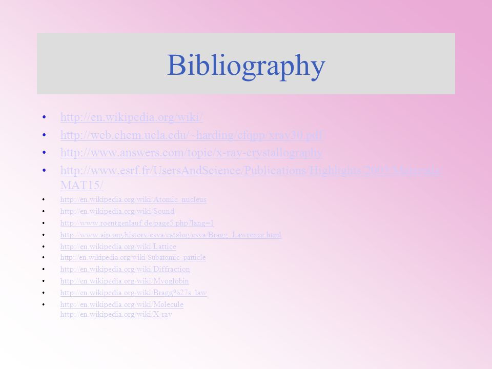 Bibliography http://en.wikipedia.org/wiki/ http://web.chem.ucla.edu/~harding/cfqpp/xray30.pdf http://www.answers.com/topic/x-ray-crystallography http://www.esrf.fr/UsersAndScience/Publications/Highlights/2003/Materials/ MAT15/http://www.esrf.fr/UsersAndScience/Publications/Highlights/2003/Materials/ MAT15/ http://en.wikipedia.org/wiki/Atomic_nucleus http://en.wikipedia.org/wiki/Sound http://www.roentgenlauf.de/page5.php?lang=1 http://www.aip.org/history/esva/catalog/esva/Bragg_Lawrence.html http://en.wikipedia.org/wiki/Lattice http://en.wikipedia.org/wiki/Subatomic_particle http://en.wikipedia.org/wiki/Diffraction http://en.wikipedia.org/wiki/Myoglobin http://en.wikipedia.org/wiki/Bragg%27s_law http://en.wikipedia.org/wiki/Molecule http://en.wikipedia.org/wiki/X-ray