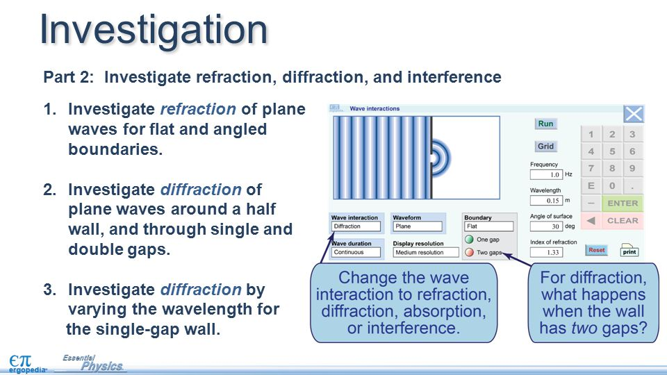 Investigation Part 2: Investigate refraction, diffraction, and interference 1.Investigate refraction of plane waves for flat and angled boundaries. 2.