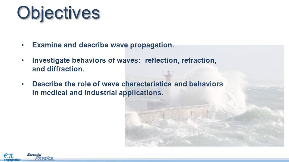 Objectives Examine and describe wave propagation. Investigate behaviors of waves: reflection, refraction, and diffraction. Describe the role of wave c