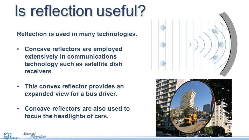 Reflection is used in many technologies. Concave reflectors are employed extensively in communications technology such as satellite dish receivers. Th