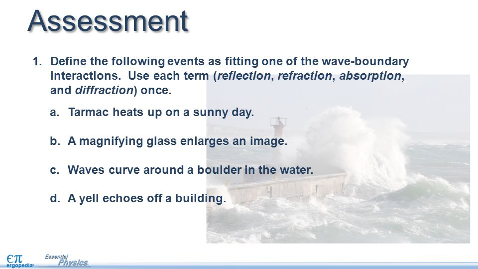 1.Define the following events as fitting one of the wave-boundary interactions. Use each term (reflection, refraction, absorption, and diffraction) on