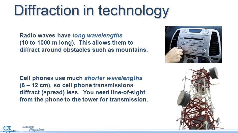 Radio waves have long wavelengths (10 to 1000 m long). This allows them to diffract around obstacles such as mountains. Cell phones use much shorter w