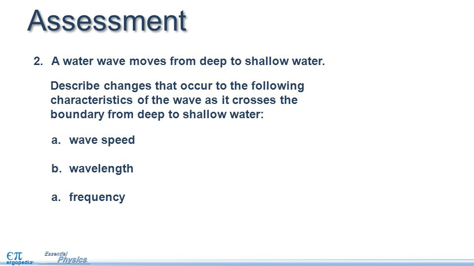 2.A water wave moves from deep to shallow water. Assessment a.wave speed b.wavelength a.frequency Describe changes that occur to the following charact