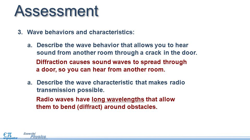 a.Describe the wave behavior that allows you to hear sound from another room through a crack in the door. a.Describe the wave characteristic that make