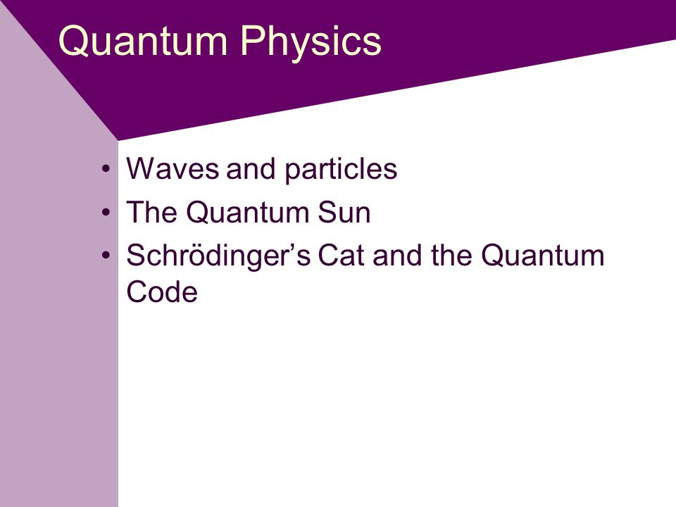 Quantum Physics Waves and particles The Quantum Sun Schrödinger's Cat and the Quantum Code