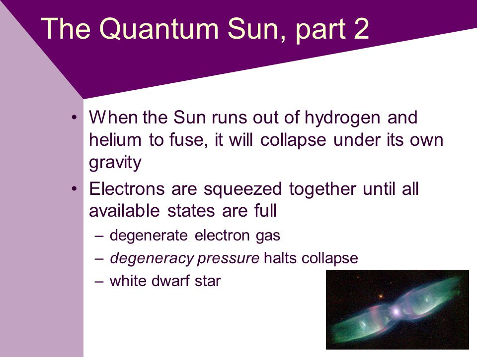 The Quantum Sun, part 2 When the Sun runs out of hydrogen and helium to fuse, it will collapse under its own gravity Electrons are squeezed together until all available states are full –degenerate electron gas –degeneracy pressure halts collapse –white dwarf star