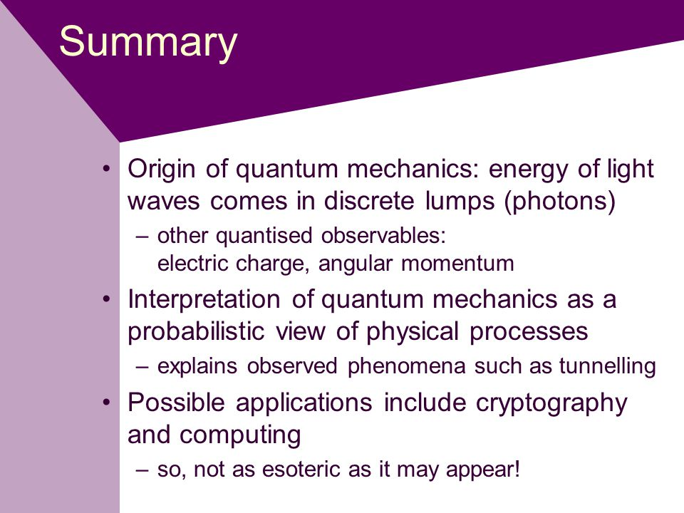Summary Origin of quantum mechanics: energy of light waves comes in discrete lumps (photons) –other quantised observables: electric charge, angular momentum Interpretation of quantum mechanics as a probabilistic view of physical processes –explains observed phenomena such as tunnelling Possible applications include cryptography and computing –so, not as esoteric as it may appear!