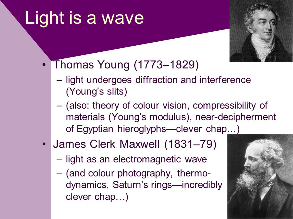 Light is a wave Thomas Young (1773–1829) –light undergoes diffraction and interference (Young's slits) –(also: theory of colour vision, compressibility of materials (Young's modulus), near-decipherment of Egyptian hieroglyphs—clever chap…) James Clerk Maxwell (1831–79) –light as an electromagnetic wave –(and colour photography, thermo- dynamics, Saturn's rings—incredibly clever chap…)