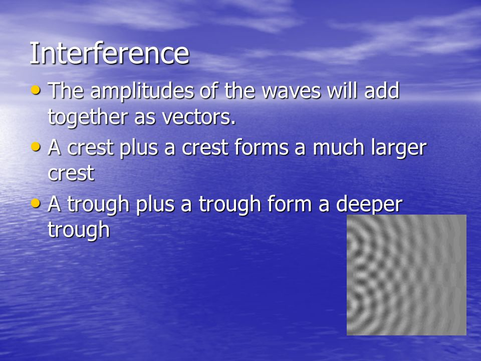 Interference The amplitudes of the waves will add together as vectors. The amplitudes of the waves will add together as vectors. A crest plus a crest
