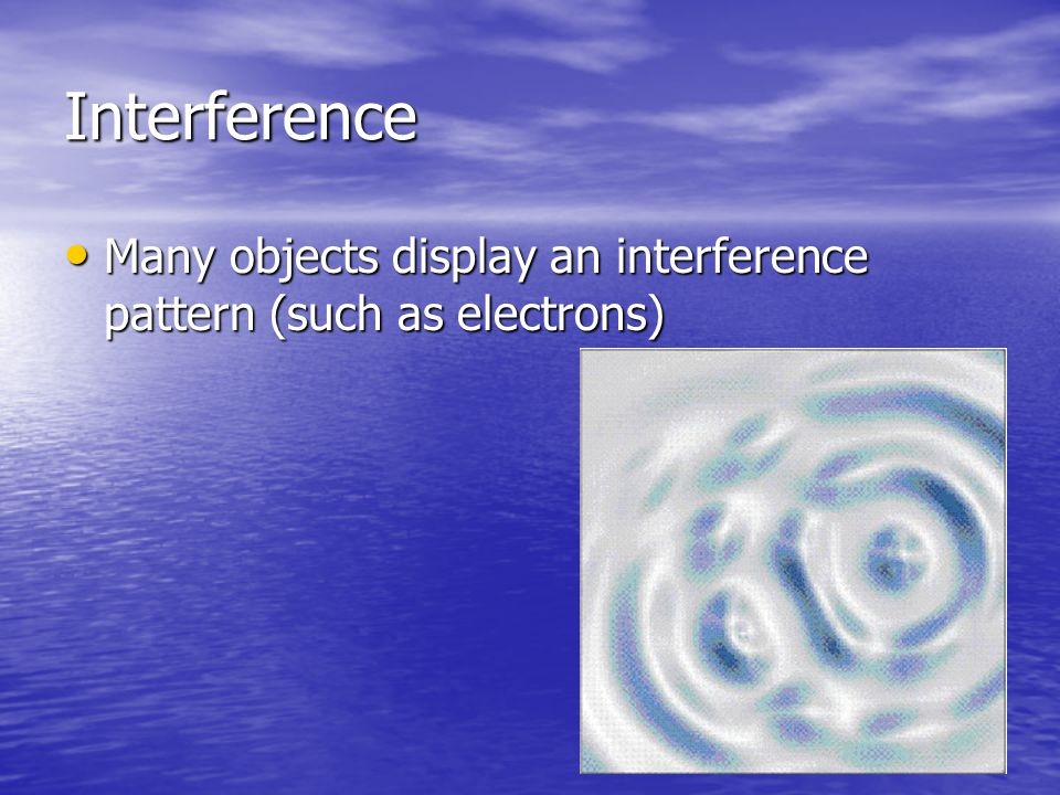 Interference Many objects display an interference pattern (such as electrons) Many objects display an interference pattern (such as electrons)