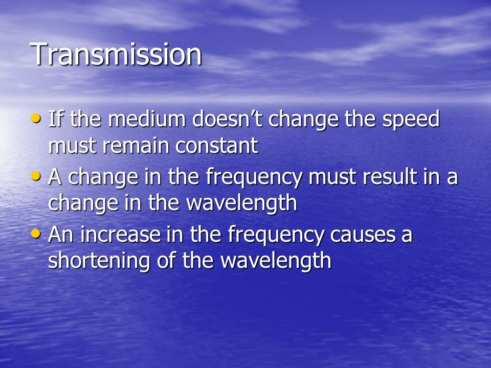 Transmission If the medium doesn't change the speed must remain constant If the medium doesn't change the speed must remain constant A change in the f