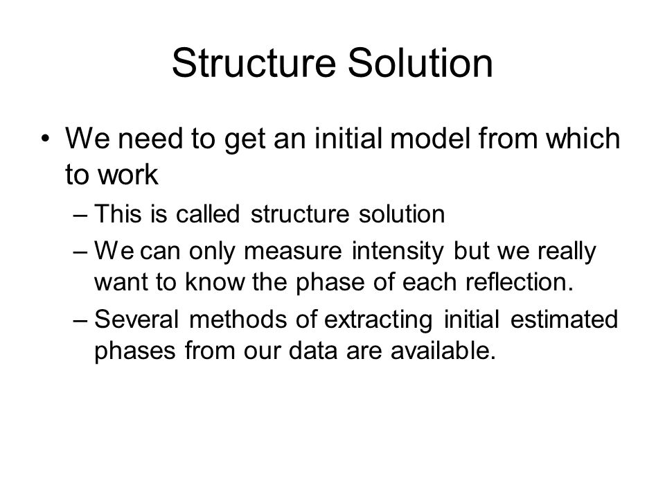 Structure Solution We need to get an initial model from which to work –This is called structure solution –We can only measure intensity but we really