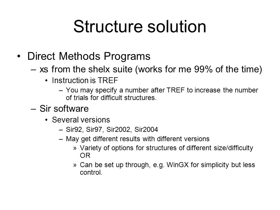 Structure solution Direct Methods Programs –xs from the shelx suite (works for me 99% of the time) Instruction is TREF –You may specify a number after