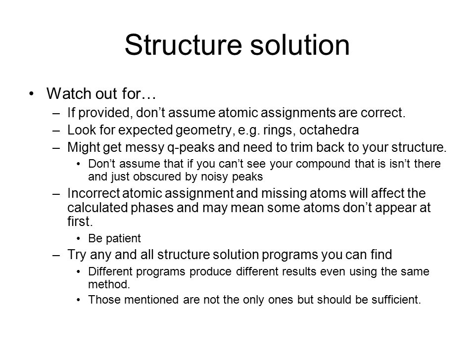 Structure solution Watch out for… –If provided, don't assume atomic assignments are correct. –Look for expected geometry, e.g. rings, octahedra –Might