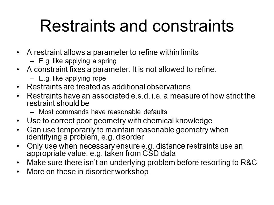 Restraints and constraints A restraint allows a parameter to refine within limits –E.g. like applying a spring A constraint fixes a parameter. It is n