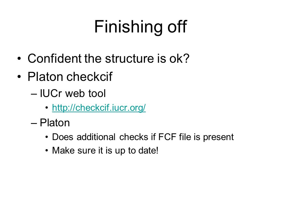 Finishing off Confident the structure is ok? Platon checkcif –IUCr web tool http://checkcif.iucr.org/ –Platon Does additional checks if FCF file is pr