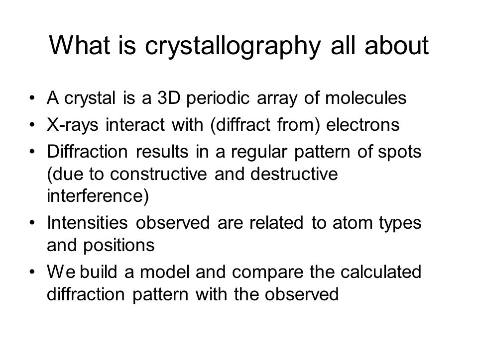 What is crystallography all about A crystal is a 3D periodic array of molecules X-rays interact with (diffract from) electrons Diffraction results in