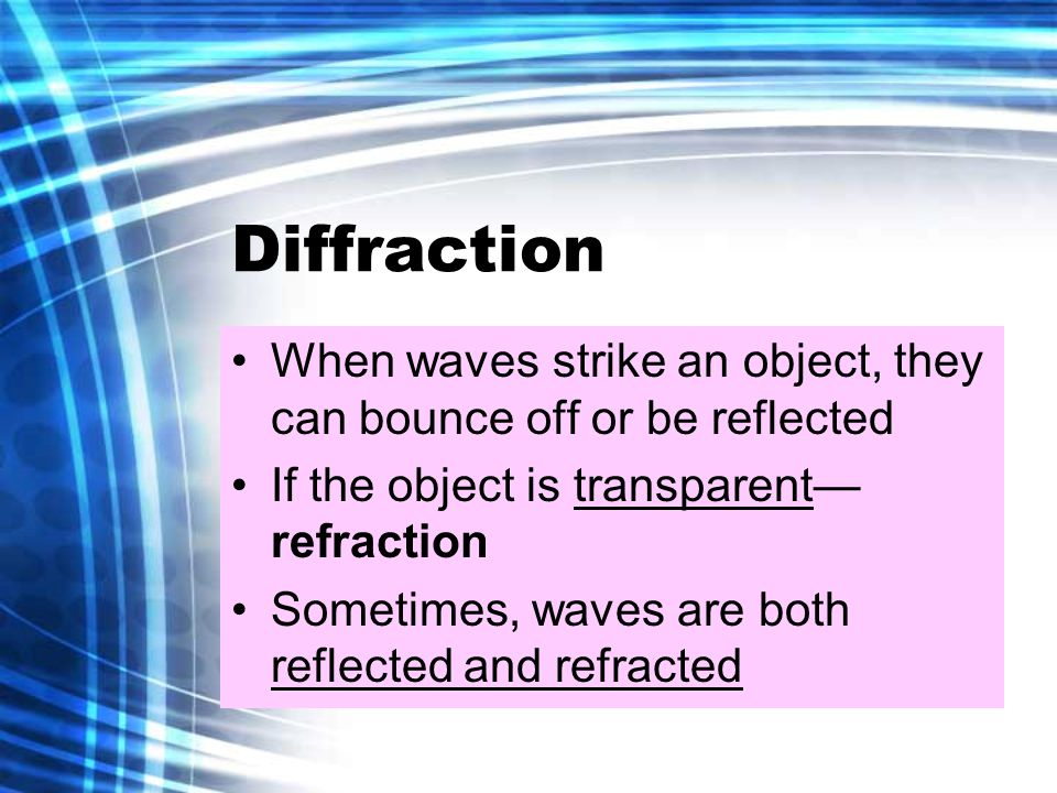 Diffraction When waves strike an object, they can bounce off or be reflected If the object is transparent— refraction Sometimes, waves are both reflected and refracted