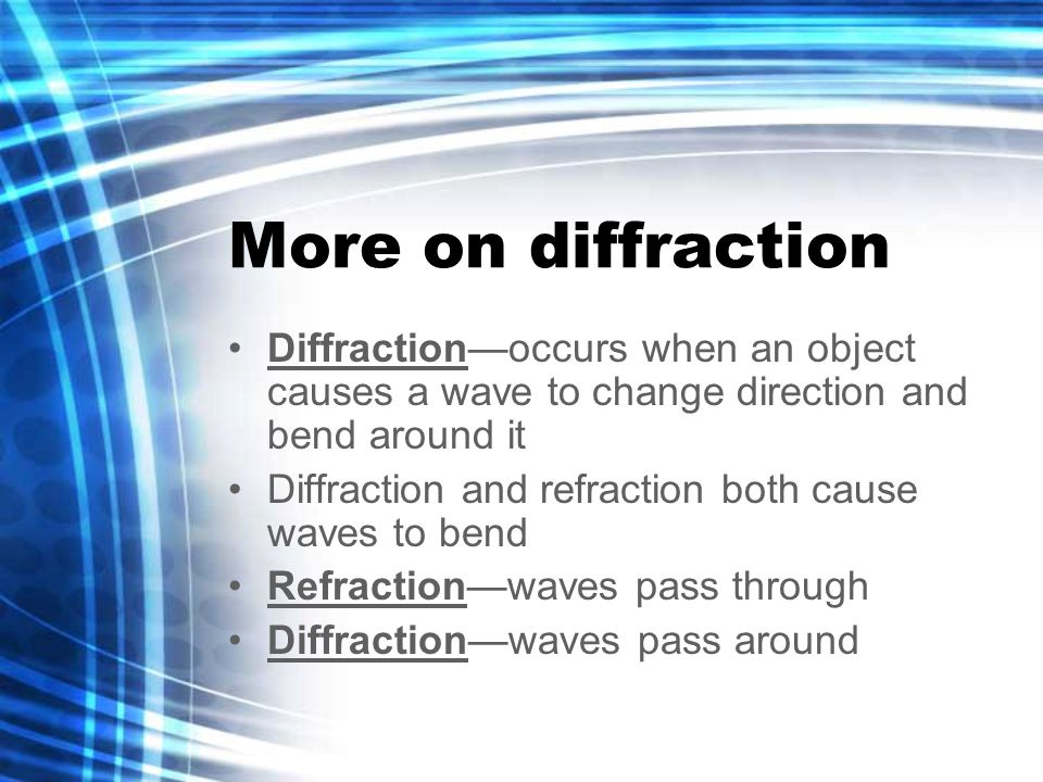 More on diffraction Diffraction—occurs when an object causes a wave to change direction and bend around it Diffraction and refraction both cause waves to bend Refraction—waves pass through Diffraction—waves pass around