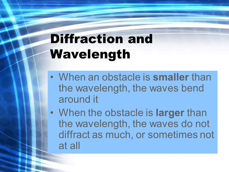 Diffraction and Wavelength When an obstacle is smaller than the wavelength, the waves bend around it When the obstacle is larger than the wavelength, the waves do not diffract as much, or sometimes not at all