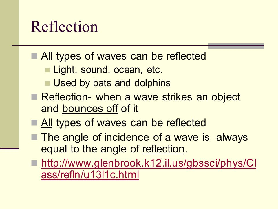 Reflection Normal- an imaginary line perpendicular to the reflective surface Angle of Incidence- the angle formed by the wave striking the surface and the normal Angle of Reflection- the angle formed by the reflected wave and the normal http://www.glenbrook.k12.il.us/gbssci/phys/m media/optics/lr.html http://www.glenbrook.k12.il.us/gbssci/phys/m media/optics/lr.html