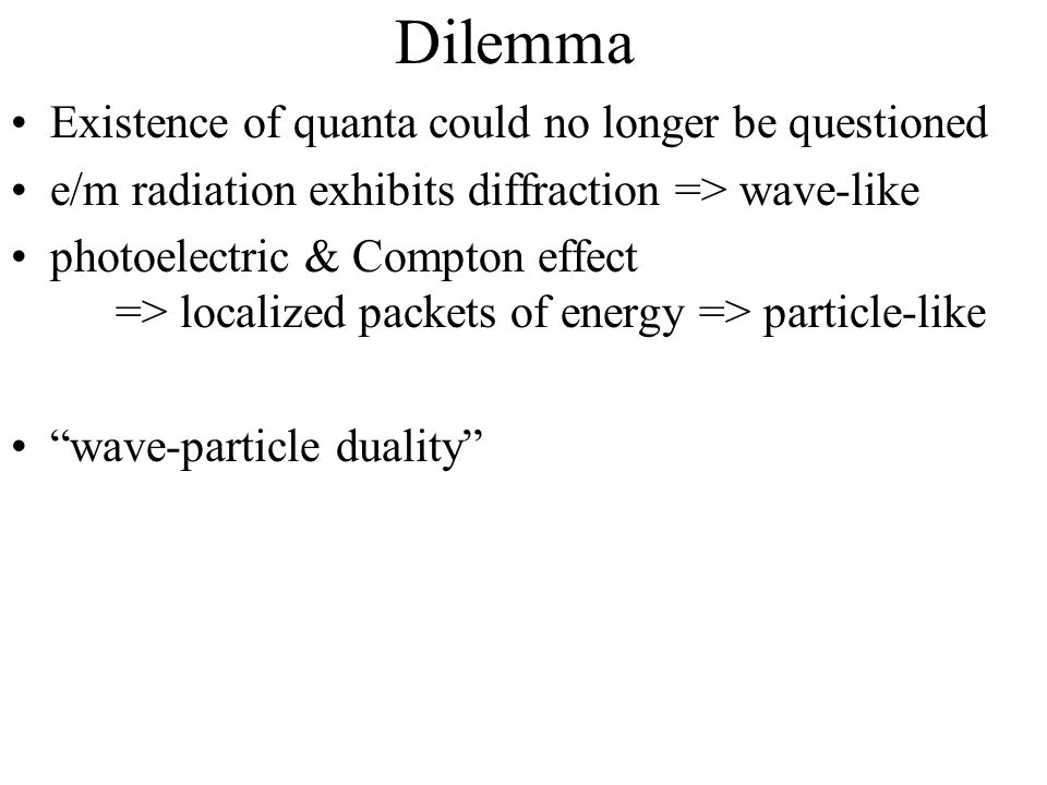 Dilemma Existence of quanta could no longer be questioned e/m radiation exhibits diffraction => wave-like photoelectric & Compton effect => localized packets of energy => particle-like wave-particle duality