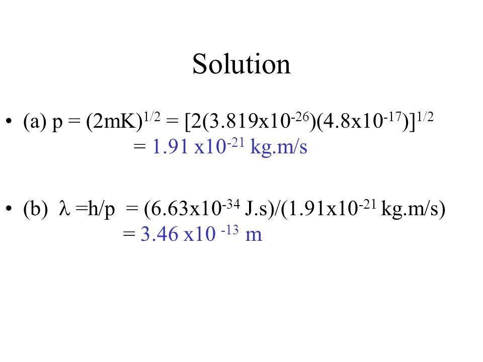 Solution (a) p = (2mK) 1/2 = [2(3.819x10 -26 )(4.8x10 -17 )] 1/2 = 1.91 x10 -21 kg.m/s (b) =h/p = (6.63x10 -34 J.s)/(1.91x10 -21 kg.m/s) = 3.46 x10 -13 m