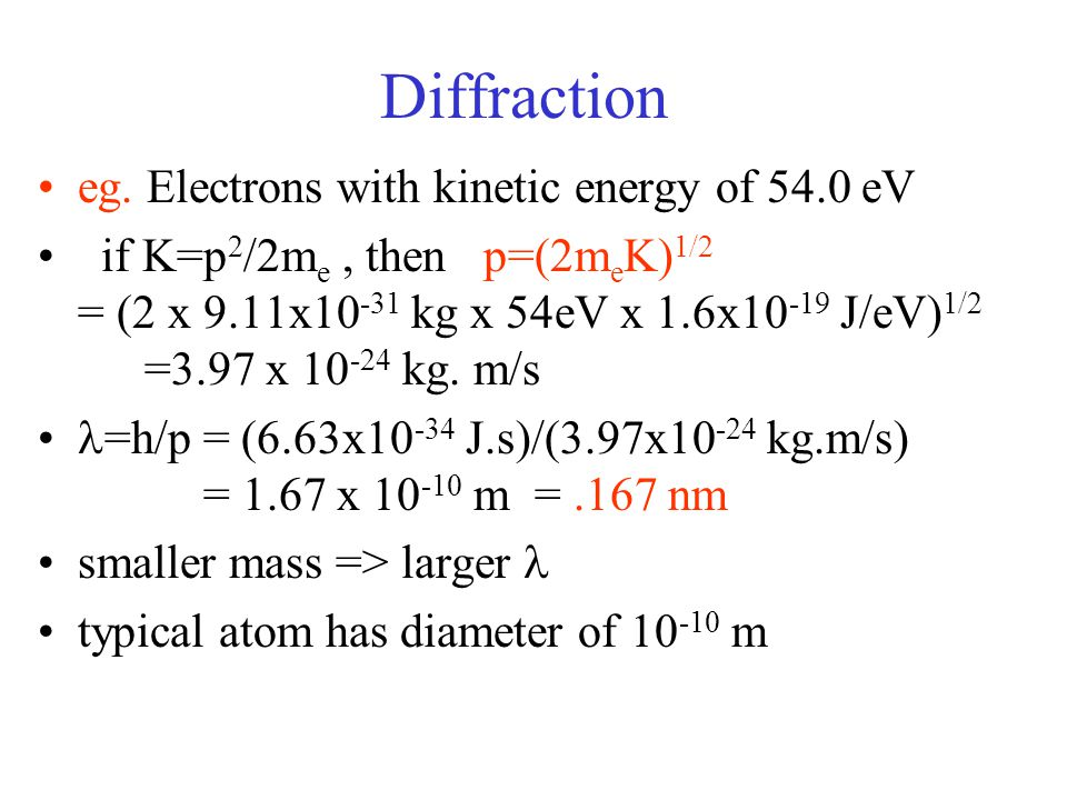 Diffraction eg. Electrons with kinetic energy of 54.0 eV if K=p 2 /2m e, then p=(2m e K) 1/2 = (2 x 9.11x10 -31 kg x 54eV x 1.6x10 -19 J/eV) 1/2 =3.97