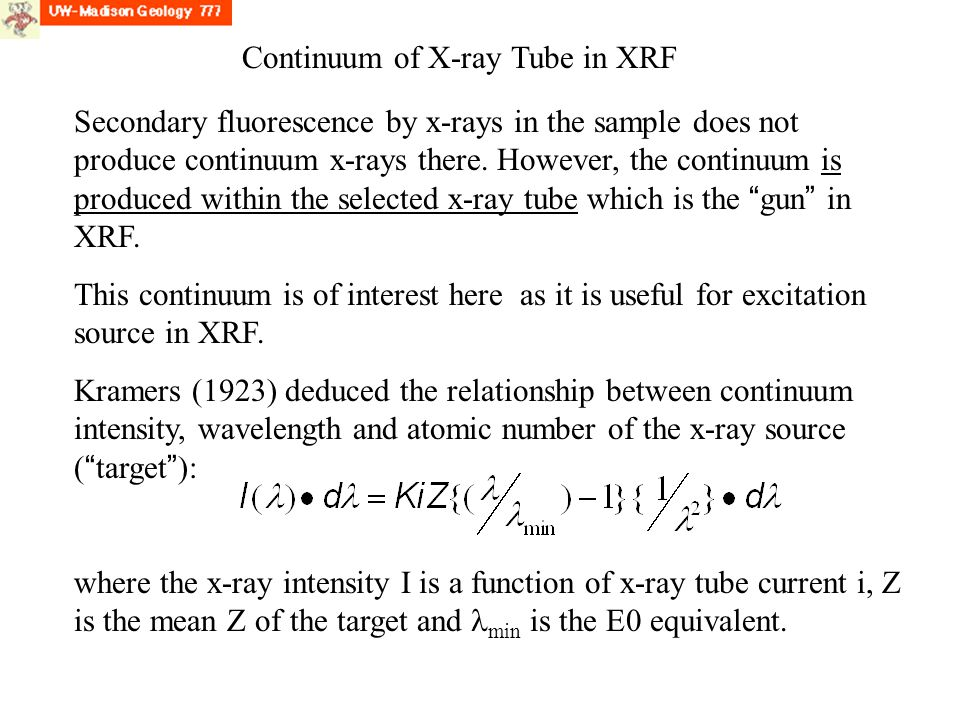 Continuum of X-ray Tube in XRF Secondary fluorescence by x-rays in the sample does not produce continuum x-rays there.