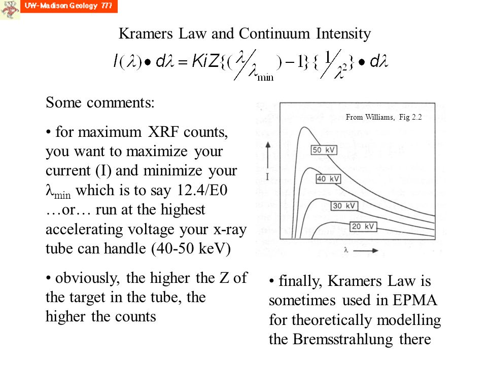 Kramers Law and Continuum Intensity Some comments: for maximum XRF counts, you want to maximize your current (I) and minimize your min which is to say 12.4/E0 …or… run at the highest accelerating voltage your x-ray tube can handle (40-50 keV) obviously, the higher the Z of the target in the tube, the higher the counts finally, Kramers Law is sometimes used in EPMA for theoretically modelling the Bremsstrahlung there From Williams, Fig 2.2