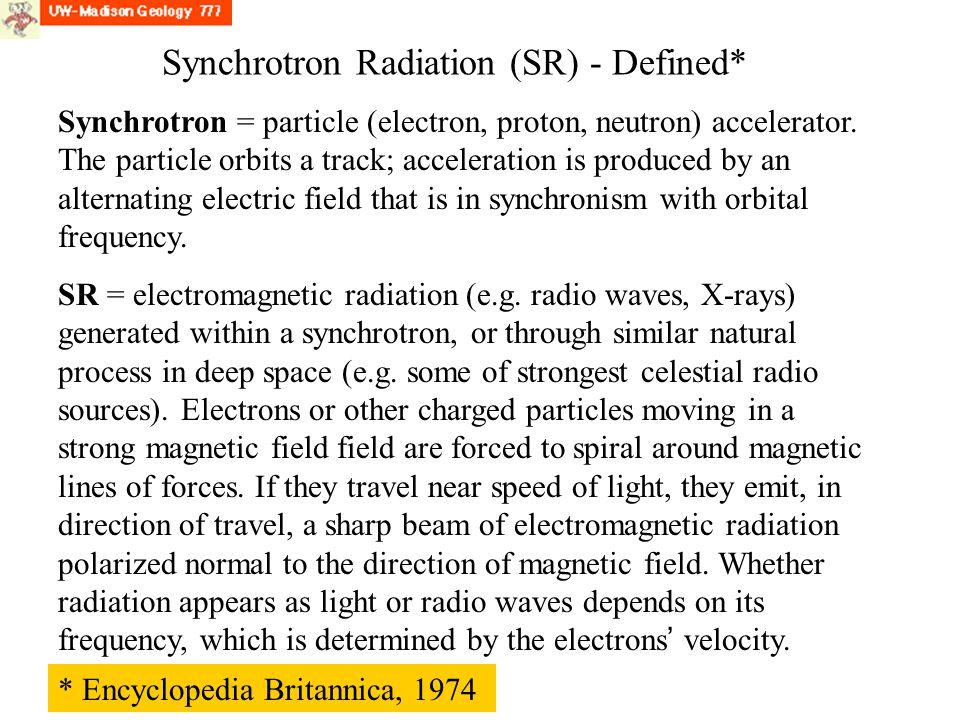 Synchrotron Radiation (SR) - Defined* Synchrotron = particle (electron, proton, neutron) accelerator. The particle orbits a track; acceleration is pro