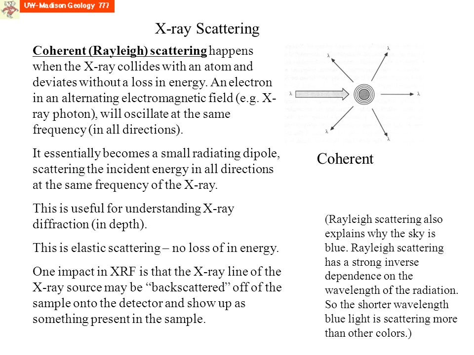 X-ray Scattering Coherent (Rayleigh) scattering happens when the X-ray collides with an atom and deviates without a loss in energy.