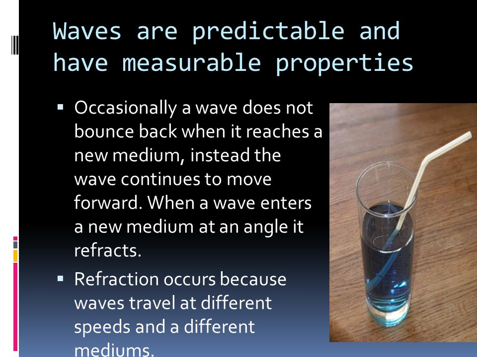 Waves are predictable and have measurable properties  Occasionally a wave does not bounce back when it reaches a new medium, instead the wave continu