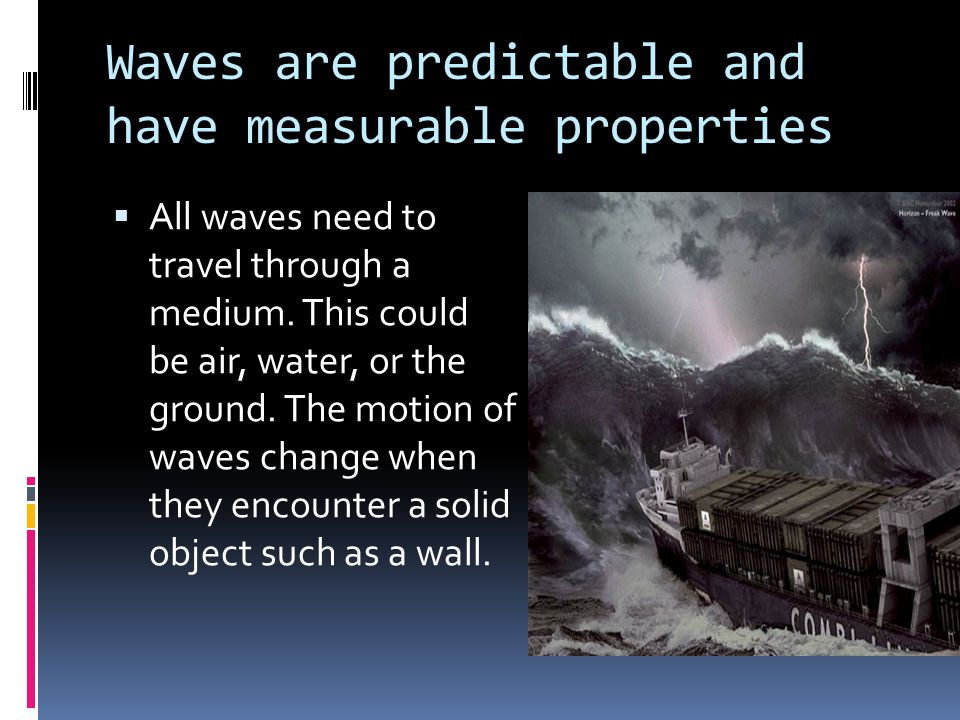 Waves are predictable and have measurable properties  All waves need to travel through a medium. This could be air, water, or the ground. The motion