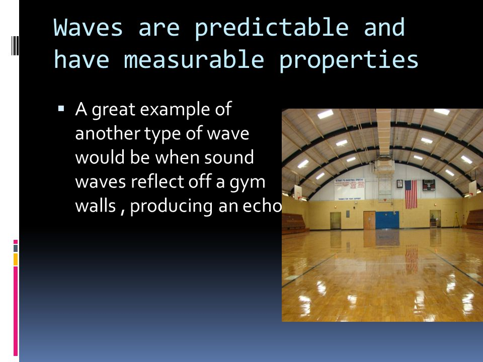 Waves are predictable and have measurable properties  A great example of another type of wave would be when sound waves reflect off a gym walls, prod