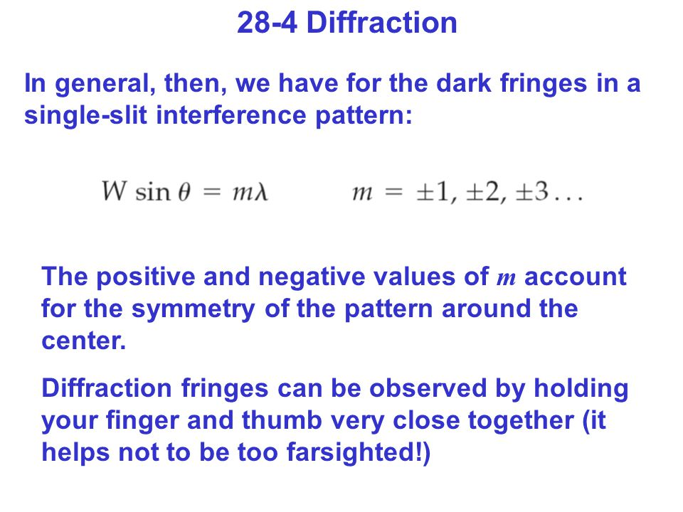 28-4 Diffraction In general, then, we have for the dark fringes in a single-slit interference pattern: The positive and negative values of m account for the symmetry of the pattern around the center.