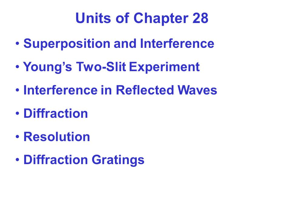 Units of Chapter 28 Superposition and Interference Young's Two-Slit Experiment Interference in Reflected Waves Diffraction Resolution Diffraction Gratings