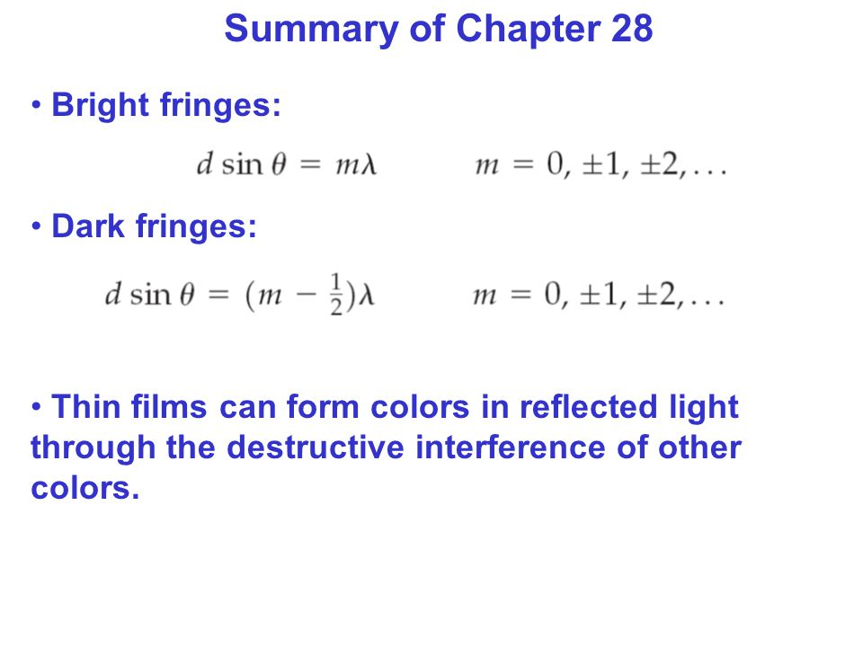 Summary of Chapter 28 Bright fringes: Dark fringes: Thin films can form colors in reflected light through the destructive interference of other colors.