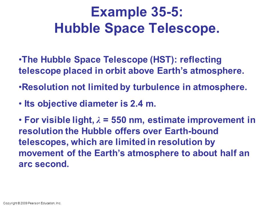 Copyright © 2009 Pearson Education, Inc. Example 35-5: Hubble Space Telescope. The Hubble Space Telescope (HST): reflecting telescope placed in orbit