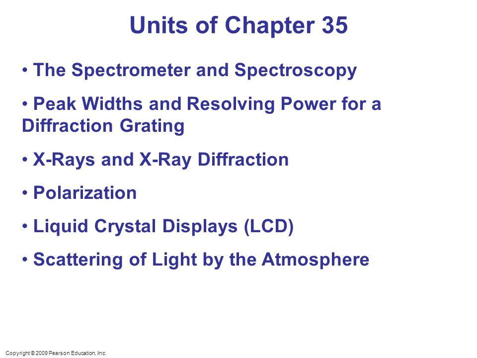 Copyright © 2009 Pearson Education, Inc. The Spectrometer and Spectroscopy Peak Widths and Resolving Power for a Diffraction Grating X-Rays and X-Ray