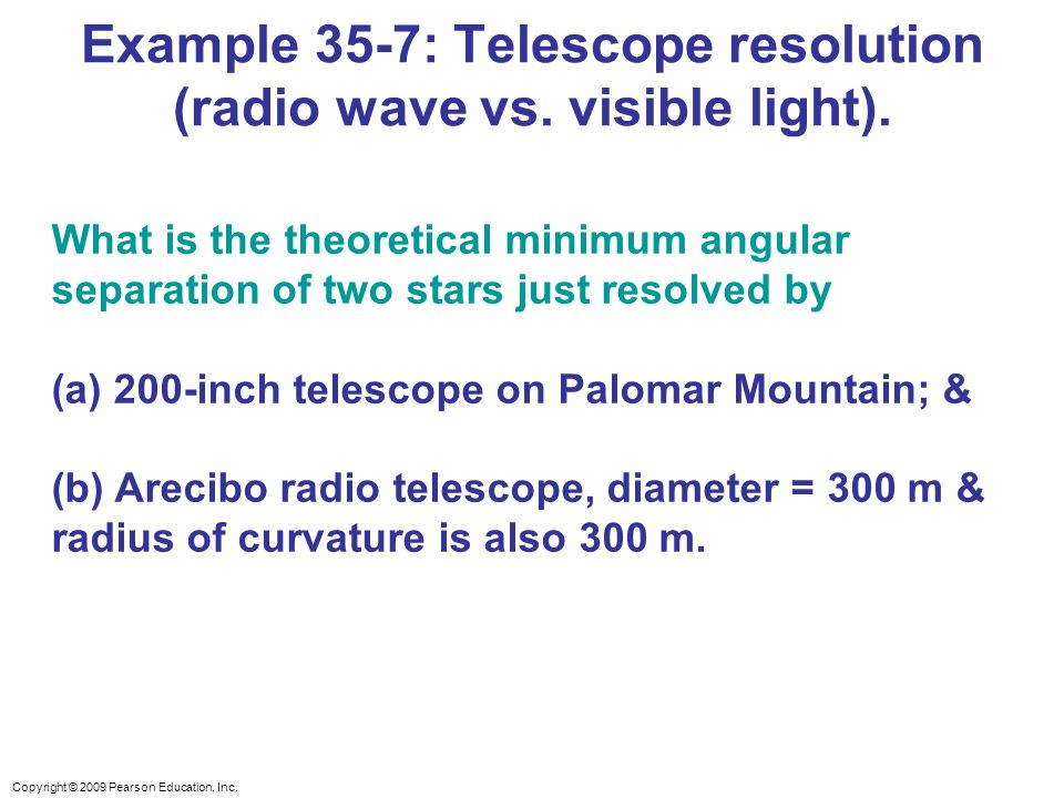 Copyright © 2009 Pearson Education, Inc. Example 35-7: Telescope resolution (radio wave vs. visible light). What is the theoretical minimum angular se