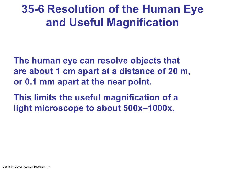 Copyright © 2009 Pearson Education, Inc. The human eye can resolve objects that are about 1 cm apart at a distance of 20 m, or 0.1 mm apart at the nea