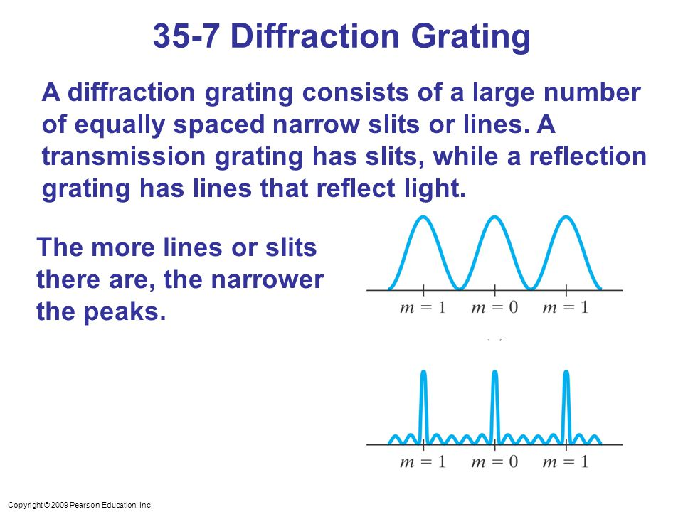 Copyright © 2009 Pearson Education, Inc. A diffraction grating consists of a large number of equally spaced narrow slits or lines. A transmission grat